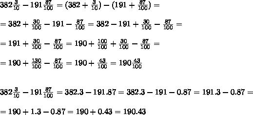 382  \frac{3}{10}  - 191  \frac{87}{100} =(382 + \frac{3}{10} ) - (191 + \frac{87}{100}) =\\\\=382 + \frac{30}{100} -191- \frac{87}{100} =382  -191+ \frac{30}{100}- \frac{87}{100} =\\\\=191+ \frac{30}{100}- \frac{87}{100} =190+ \frac{100}{100}+ \frac{30}{100}- \frac{87}{100} =\\\\=190+\frac{130}{100}- \frac{87}{100} =190+\frac{43}{100}=190\frac{43}{100}\\\\\\382  \frac{3}{10}  - 191  \frac{87}{100} =382.3  - 191.87 =382.3  - 191-0.87 =191.3-0.87=\\\\=190+1.3-0.87=190+0.43=190.43