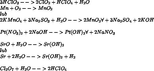 3HClO_3-->2ClO_2+HClO_4+H_2O \\ Mn+O_2-->MnO_2\\ lub\\ 2KMnO_4+3Na_2SO_3+H_2O-->2MnO_2\forall+3Na_2SO_4+2KOH\\ \\ Pt(NO_3)_2+2NaOH-->Pt(OH)_2\forall+2NaNO_3\\ \\ SrO+H_2O-->Sr(OH)_2\\ lub\\ Sr+2H_2O-->Sr(OH)_2+H_2\\ \\ Cl_2O_7+H_2O-->2HClO_4