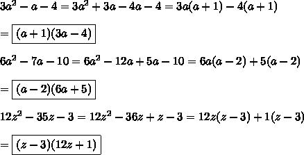 3a^2-a-4=3a^2+3a-4a-4=3a(a+1)-4(a+1)\\\\=\boxed{(a+1)(3a-4)}\\\\6a^2-7a-10=6a^2-12a+5a-10=6a(a-2)+5(a-2)\\\\=\boxed{(a-2)(6a+5)}\\\\12z^2-35z-3=12z^2-36z+z-3=12z(z-3)+1(z-3)\\\\=\boxed{(z-3)(12z+1)}