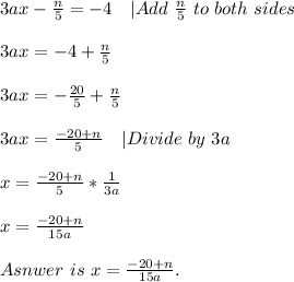 3ax-\frac{n}{5}=-4\ \ \ |Add\ \frac{n}{5}\ to\ both\ sides\\3ax=-4+\frac{n}{5}\\3ax=-\frac{20}{5}+\frac{n}{5}\\3ax=\frac{-20+n}{5}\ \ \ |Divide\ by\ 3a\\x=\frac{-20+n}{5}*\frac{1}{3a}\\x=\frac{-20+n}{15a}\\Asnwer\ is\ x=\frac{-20+n}{15a}.