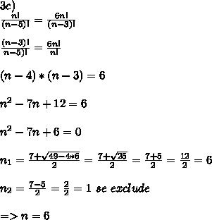3c) \\  \frac{n!}{(n-5)!}= \frac{6n!}{(n-3)!} \\  \\  \frac{(n-3)!}{n-5)!} = \frac{6n!}{n!}   \\  \\ (n-4)*(n-3)=6 \\  \\  n^{2}-7n+12 = 6 \\  \\ n^{2}-7n+6=0 \\  \\ n_1= \frac{7+ \sqrt{49-4*6} }{2}=\frac{7+ \sqrt{25} }{2} =  \frac{7+5}{2}= \frac{12}{2}=6 \\  \\ n_2 = \frac{7-5}{2} =  \frac{2}{2}= 1  \, \, se\, \, exclude \\  \\ => n = 6