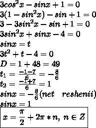 3cos^2x-sinx+1=0\\3(1-sin^2x)-sin+1=0\\3-3sin^2x-sin+1=0\\3sin^2x+sinx-4=0\\sinx=t\\3t^2+t-4=0\\D=1+48=49\\t_1=\frac{-1-7}{6}=-\frac{8}{6}\\t_2=\frac{-1+7}{6}=1\\sinx=-\frac{8}{6}(net\ \ \ reshenii)\\sinx=1\\\boxed{x=\frac{\pi}{2}+2\pi*n,\ n\in Z}
