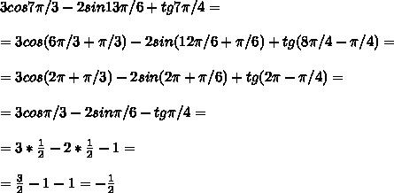 3cos7\pi/3-2sin13\pi/6+tg7\pi/4=\\\\=3cos(6\pi/3+\pi/3)-2sin(12\pi/6+\pi/6)+tg(8\pi/4-\pi/4)=\\\\=3cos(2\pi+\pi/3)-2sin(2\pi+\pi/6)+tg(2\pi-\pi/4)=\\\\=3cos\pi/3-2sin\pi/6-tg\pi/4=\\\\=3*\frac{1}{2}-2*\frac{1}{2}-1=\\\\=\frac{3}{2}-1-1=-\frac{1}{2}