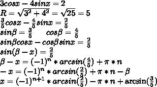3cosx-4sinx=2\\R=\sqrt{3^2+4^2}=\sqrt{25}=5\\\frac{3}{5}cosx-\frac{4}{5}sinx=\frac{2}{5}\\sin\beta=\frac{3}{5}\ \ \ \ \ cos\beta=\frac{4}{5}\\sin\beta cosx-cos\beta sinx=\frac{2}{5}\\sin(\beta-x)=\frac{2}{5}\\\beta-x=(-1)^n*arcsin(\frac{4}{5})+\pi*n\\-x=(-1)^n*arcsin(\frac{2}{5})+\pi*n-\beta\\x=(-1)^{n+1}*arcsin(\frac{2}{5})-\pi*n+\arcsin(\frac{3}{5})