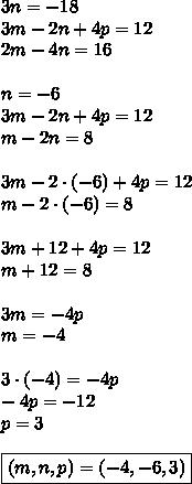 3n = -18\\3m - 2n + 4p = 12\\2m - 4n = 16\\\\n=-6\\3m-2n+4p=12\\m-2n=8\\\\3m-2\cdot(-6)+4p=12\\m-2\cdot(-6)=8\\\\3m+12+4p=12\\m+12=8\\\\3m=-4p\\m=-4\\\\3\cdot(-4)=-4p\\-4p=-12\\p=3\\\\\boxed{(m,n,p)=(-4,-6,3)}