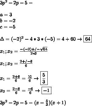 3p^2-2p-5= \\\\ a=3 \\ b=-2 \\ c=-5 \\\\ \Delta=(-2)^2-4*3*(-5) =4+60\to\boxed{64} \\\\ x_1;x_2=\frac{-(-2)  +/-  \sqrt{64}}{2*3}  \\\\ x_1;x_2=\frac{2 +/-8}{6} \\\\ x_1=\frac{2+8}{6}=\frac{10}{6}\to\boxed{\frac{5}{3}} \\\\ x_2=\frac{2-8}{6}=\frac{-6}{6}\to\boxed{-1} \\\\ 3p^2-2p-5=(x-\frac{5}{3})(x+1)