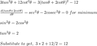 3tan^2\theta+12cot^2\theta=3(tan\theta+2cot\theta)^2-12\\\\\frac{d(tan\theta+2cot\theta)}{d\theta}=sec^2\theta-2cosec^2\theta=0\ for\ minimum\\\\sin^2\theta=2cos^2\theta\\\\tan^2\theta=2\\\\Substitute\ to\ get,\ 3*2+12/2=12\\