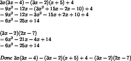 3x(3x - 4) - (3x - 2)(x+5) +4  \\ =9x^2-12x-(3x^2+15x-2x-10)+4 \\ =9x^2-12x-3x^2-15x+2x+10+4 \\ =6x^2-25x+14 \\  \\ (3x-2)(2x-7) \\ =6x^2-21x-4x+14 \\ =6x^2-25x+14 \\ \\ Donc \ 3x(3x - 4) - (3x - 2)(x+5) +4 =(3x - 2)(2x - 7)
