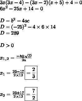 3x(3x- 4) - (3x- 2)(x+5) +4 = 0  \\ 6x^2-25x+14=0 \\  \\ D=b^2-4ac \\ D=(-25)^2-4\times6\times14 \\ D=289 \\  \\ D>0 \\  \\ x_1_,_2= \frac{-b \pm \sqrt{D} }{2a}  \\  \\ x_1= \frac{25-17}{2\times12} \boxed{= \frac{2}{3}}  \\  \\ \\  x_2= \frac{25+17}{2\times12} \boxed{= \frac{7}{2}  }