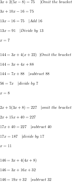 3x+2(5x-8)=75\ \ \ \   Omit\ the\ bracket\\\\ 3x+10x-16=75\\\\ 13x-16=75\ \ \   Add\ 16\\\\ 13x=91\ \ \   Divide\ by\ 13\\\\x=7\\\\\\144=3x+4(x+22)\ \   Omit\ the\ bracket\\\\144=3x+4x+88\\\\144=7x+88\ \ \   subtract\ 88\\\\ 56=7x\ \ \   divide\ by\ 7\\\\x=8\\\\\\ 2x+5(3x+8)=227\ \ \   omit\ the\ bracket\\\\ 2x+15x+40=227\\\\17x+40=227\ \ \   subtract\ 40\\\\ 17x= 187\ \ \   divide\ by\ 17\\\\x=11\\\\\\146=3x+4(4x+8)\\\\ 146=3x+16x+32\\\\ 146=19x+32\ \ \   subtract\ 32 \\
