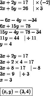 3x+2y=17 \ \ \ |\times (-2) \2x+5y=26 \ \ \ |\times 3 \ \-6x-4y=-34 \\underline{6x+15y=78 \ \ \ \ \ } \15y-4y=78-34 \11y=44 \ \ \ |\div 11 \y=4 \ \3x+2y=17 \3x+2 \times 4=17 \3x+8=17 \ \ \ |-8 \3x=9 \ \ \ |\div 3 \x=3 \ \\boxed{(x,y)=(3,4)}