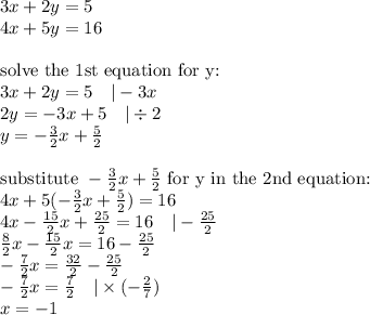 3x+2y=5 \4x+5y=16 \ \\hbox{solve the 1st equation for y:} \3x+2y=5 \ \ \ |-3x \2y=-3x+5 \ \ \ |\div 2 \y=-\frac{3}{2}x+\frac{5}{2} \ \\hbox{substitute } -\frac{3}{2}x+\frac{5}{2} \hbox{ for y in the 2nd equation:} \4x+5(-\frac{3}{2}x+\frac{5}{2})=16 \4x-\frac{15}{2}x+\frac{25}{2}=16 \ \ \ |-\frac{25}{2} \\frac{8}{2}x-\frac{15}{2}x=16-\frac{25}{2} \-\frac{7}{2}x=\frac{32}{2}-\frac{25}{2} \-\frac{7}{2}x=\frac{7}{2} \ \ \ |\times (-\frac{2}{7}) \x=-1