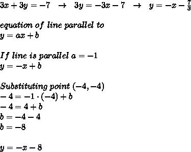 3x+3y=-7\ \ \to\ \ 3y=-3x-7\ \ \to\ \ y=-x-\frac{7}{3}\\\\equation\ of\ line\ parallel\ to \given \one\\y=ax+b\\\\If\ line\ is\ parallel\ a=-1\\y=-x+b\\\\Substituting\ point\ (-4,-4)\\-4=-1\cdot(-4)+b\\-4=4+b\\b=-4-4\\b=-8\\\\y=-x-8