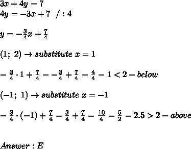 3x+4y=7\\4y=-3x+7\ \ /:4\\\\y=-\frac{3}{4}x+\frac{7}{4}\\\\(1;\ 2)\to substitute\ x=1\\\\-\frac{3}{4}\cdot1+\frac{7}{4}=-\frac{3}{4}+\frac{7}{4}=\frac{4}{4}=1 < 2-below\\\\(-1;\ 1)\to substitute\ x=-1\\\\-\frac{3}{4}\cdot(-1)+\frac{7}{4}=\frac{3}{4}+\frac{7}{4}=\frac{10}{4}=\frac{5}{2}=2.5 > 2-above\\\\\\Answer:E