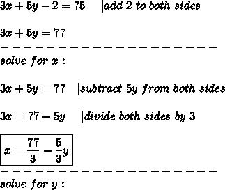 3x+5y-2=75\ \ \ \ |add\ 2\ to\ both\ sides\\3x+5y=77\-------------------\solve\ for\ x:\\3x+5y=77\ \ \ |subtract\ 5y\ from\ both\ sides\\3x=77-5y\ \ \ \ |divide\ both\ sides\ by\ 3\\\boxed{x=\frac{77}{3}-\frac{5}{3}y}\-------------------\solve\ for\ y: