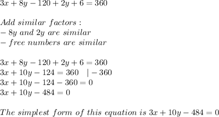 3x+8y-120+2y+6=360\\Add\ similar\ factors:\-8y\ and\ 2y\ are\ similar\-free\ numbers\ are\ similar\\3x+8y-120+2y+6=360\3x+10y-124=360\ \ \ |-360\3x+10y-124-360=0\3x+10y-484=0\\The\ simplest\ form\ of\ this\ equation\ is\ 3x+10y-484=0