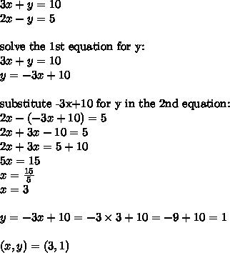 3x+y=10 \\2x-y=5 \\ \\\hbox{solve the 1st equation for y:} \\3x+y=10 \\y=-3x+10 \\ \\\hbox{substitute -3x+10 for y in the 2nd equation:} \\2x-(-3x+10)=5 \\2x+3x-10=5 \\2x+3x=5+10 \\5x=15 \\x=\frac{15}{5} \\x=3 \\ \\y=-3x+10=-3 \times 3+10=-9+10=1 \\ \\(x,y)=(3,1)
