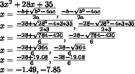 3x^{2}+28x+35\\ x=\frac{-b+\sqrt{b^{2}-4ac}}{2a}, \frac{-b-\sqrt{b^{2}-4ac}}{2a}\\ x=\frac{-28+\sqrt{28^{2}-4*3*35}}{2*3}, \frac{-28-\sqrt{28^{2}-4*3*35}}{2*3}\\ x= \frac{-28+\sqrt{784-420}}{6}, \frac{-28-\sqrt{784-420}}{6}\\ x= \frac{-28+\sqrt{364}}{6}, \frac{-28-\sqrt{364}}{6}\\ x=\frac{-28+19.08}{6}, \frac{-28-19.08}{6}\\ x=-1.49, -7.85