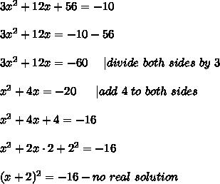 3x^2+12x+56=-10\\\\3x^2+12x=-10-56\\\\3x^2+12x=-60\ \  \ \  divide\ both\ sides\ by\ 3\\\\x^2+4x=-20\ \ \ \ \  add\ 4\ to\ both\ sides\\\\x^2+4x+4=-16\\\\x^2+2x\cdot2+2^2=-16\\\\(x+2)^2=-16-no\ real\ solution