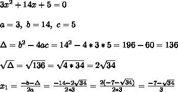 3x^2+14x+5=0 \\ \\a=3 , \ b=14 , \ c=5 \\ \\ \Delta =b^2-4ac =14^2 -4*3* 5= 196 -60 = 136 \\ \\\sqrt{\Delta }=\sqrt{136}= \sqrt{4*34}=2\sqrt{34} \\ \\x_{1}=\frac{-b-\Delta }{2a}=\frac{-14-2\sqrt{34}}{2 *3}=\frac{2(-7-\sqrt{34})}{2 *3}=\frac{ -7-\sqrt{34} }{ 3}