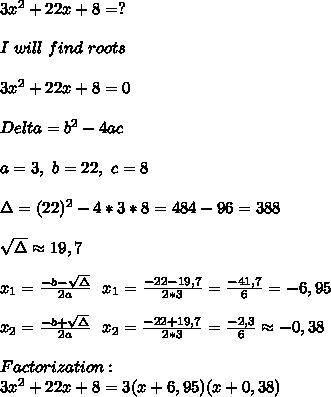 3x^2+22x+8=?\\\\I\ will\ find\ roots\\\\3x^2+22x+8=0\\\\Delta=b^2-4ac\\\\a=3,\ b=22,\ c=8 \\\\\Delta=(22)^2-4*3*8=484-96=388\\\\ \sqrt{\Delta}\approx19,7\\\\x_1=\frac{-b-\sqrt{\Delta}}{2a}\ \ x_1=\frac{-22-19,7}{2*3}=\frac{-41,7}{6}=-6,95\\\\ x_2=\frac{-b+\sqrt{\Delta}}{2a}\ \ x_2=\frac{-22+19,7}{2*3}=\frac{-2,3}{6}\approx-0,38\\\\Factorization:\\3x^2+22x+8=3(x+6,95)(x+0,38)