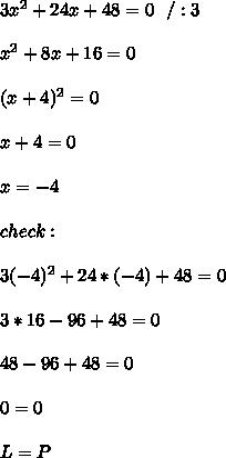 3x^2+24x+48=0 \ \ /:3\\ \\ x^2+8x+16=0\\ \\ (x+4)^2 =0\\ \\x+4 =0 \\ \\ x= -4 \\ \\ check: \\ \\ 3 (-4)^2+24 *(-4)+48=0 \\ \\3*16-96 +48=0\\ \\48-96+48 =0 \\ \\ 0=0 \\ \\ L=P