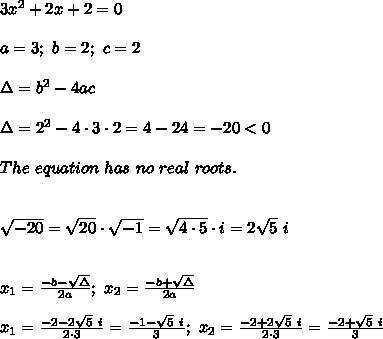 3x^2+2x+2=0\\\\a=3;\ b=2;\ c=2\\\\\Delta=b^2-4ac\\\\\Delta=2^2-4\cdot3\cdot2=4-24=-20<0\\\\The\ equation\ has\ no\ real\ roots.\\\\\\\sqrt{-20}=\sqrt{20}\cdot\sqrt{-1}=\sqrt{4\cdot5}\cdot i=2\sqrt5\ i\\\\\\x_1=\frac{-b-\sqrt\Delta}{2a};\ x_2=\frac{-b+\sqrt\Delta}{2a}\\\\x_1=\frac{-2-2\sqrt5\ i}{2\cdot3}=\frac{-1-\sqrt5\ i}{3};\ x_2=\frac{-2+2\sqrt5\ i}{2\cdot3}=\frac{-2+\sqrt5\ i}{3}