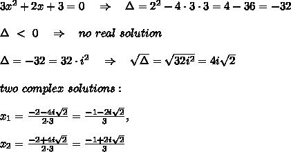 3x^2+2x+3=0\ \ \ \Rightarrow\ \ \ \Delta=2^2-4\cdot3\cdot3=4-36=-32\\\\\Delta\ <\ 0\ \ \ \Rightarrow\ \ \ no\ real\ solution\\\\\Delta=-32=32\cdot i^2\ \ \ \Rightarrow\ \ \  \sqrt{\Delta} = \sqrt{32i^2} =4i \sqrt{2} \\\\two\ complex\ solutions:\\\\x_1= \frac{-2-4i \sqrt{2} }{2\cdot3} = \frac{-1-2i \sqrt{2} }{3},\\\\x_2= \frac{-2+4i \sqrt{2} }{2\cdot3} = \frac{-1+2i \sqrt{2} }{3}