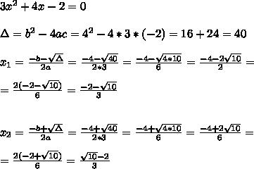 3x^2+4x-2=0\\ \\\Delta = b^{2}-4ac = 4^{2}-4*3*(-2)=16+ 24=40 \\ \\x_{1}=\frac{-b-\sqrt{\Delta }}{2a} =\frac{-4- \sqrt{40}}{2*3}=\frac{-4- \sqrt{4*10}}{6}=\frac{-4- 2\sqrt{10}}{2}=\\ \\=\frac{2(-2-  \sqrt{10})}{6}=\frac{-2-\sqrt{10}}{3}\\ \\ \\x_{2}=\frac{-b+\sqrt{\Delta }}{2a} =\frac{-4+ \sqrt{40}}{2*3}=\frac{-4+ \sqrt{4*10}}{6}=\frac{-4+ 2\sqrt{10}}{6}=\\ \\=\frac{2(-2+  \sqrt{10})}{6}=\frac{\sqrt{10} -2}{3}