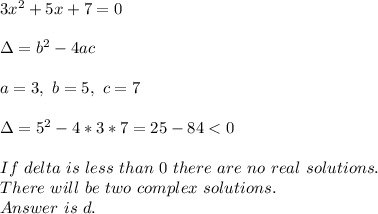 3x^2+5x+7=0\\\\\Delta=b^2-4ac\\\\a=3,\ b=5,\ c=7\\\\\Delta=5^2-4*3*7=25- 84<0\\\\If\ delta\ is\ less\ than\ 0\ there\ are\ no\ real\ solutions.\\ There\ will\ be\ two\ complex\ solutions.\\ Answer\ is\ d.
