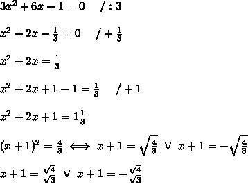 3x^2+6x-1=0\ \ \ \ /:3\\\\x^2+2x-\frac{1}{3}=0\ \ \ \ /+\frac{1}{3}\\\\x^2+2x=\frac{1}{3}\\\\x^2+2x+1-1=\frac{1}{3}\ \ \ \ /+1\\\\x^2+2x+1=1\frac{1}{3}\\\\(x+1)^2=\frac{4}{3}\iff x+1=\sqrt\frac{4}{3}\ \vee\ x+1=-\sqrt\frac{4}{3}\\\\x+1=\frac{\sqrt4}{\sqrt3}\ \vee\ x+1=-\frac{\sqrt4}{\sqrt3}