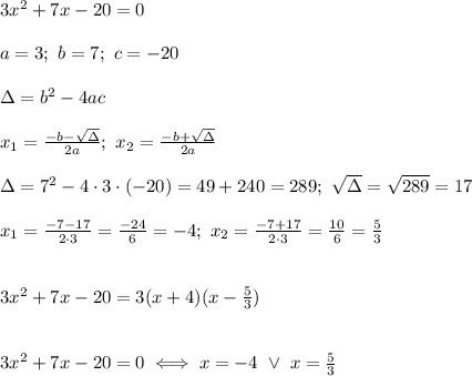 3x^2+7x-20=0\\\\a=3;\ b=7;\ c=-20\\\\\Delta=b^2-4ac\\\\x_1=\frac{-b-\sqrt\Delta}{2a};\ x_2=\frac{-b+\sqrt\Delta}{2a}\\\\\Delta=7^2-4\cdot3\cdot(-20)=49+240=289;\ \sqrt\Delta=\sqrt{289}=17\\\\x_1=\frac{-7-17}{2\cdot3}=\frac{-24}{6}=-4;\ x_2=\frac{-7+17}{2\cdot3}=\frac{10}{6}=\frac{5}{3}\\\\\\3x^2+7x-20=3(x+4)(x-\frac{5}{3})\\\\\\3x^2+7x-20=0\iff x=-4\ \vee\ x=\frac{5}{3}