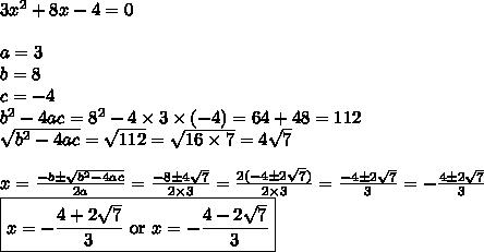 3x^2+8x-4=0 \\ \\a=3 \\ b=8 \\ c=-4 \\ b^2-4ac=8^2-4 \times 3 \times (-4)=64+48=112 \\ \sqrt{b^2-4ac}=\sqrt{112}=\sqrt{16 \times 7}=4\sqrt{7} \\ \\x=\frac{-b \pm \sqrt{b^2-4ac}}{2a}=\frac{-8 \pm 4\sqrt{7}}{2 \times 3}=\frac{2(-4 \pm 2\sqrt{7})}{2 \times 3}=\frac{-4 \pm 2\sqrt{7}}{3}=-\frac{4 \pm 2\sqrt{7}}{3} \\\boxed{x=-\frac{4 + 2\sqrt{7}}{3} \hbox{ or } x=-\frac{4-2\sqrt{7}}{3}}