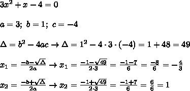 3x^2+x-4=0\\\\a=3;\ b=1;\ c=-4\\\\\Delta=b^2-4ac\to\Delta=1^2-4\cdot3\cdot(-4)=1+48=49\\\\x_1=\frac{-b-\sqrt\Delta}{2a}\to x_1=\frac{-1-\sqrt{49}}{2\cdot3}=\frac{-1-7}{6}=\frac{-8}{6}=-\frac{4}{3}\\\\x_2=\frac{-b+\sqrt\Delta}{2a}\to x_2=\frac{-1+\sqrt{49}}{2\cdot3}=\frac{-1+7}{6}=\frac{6}{6}=1