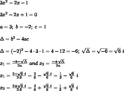 3x^2=2x-1\\\\3x^2-2x+1=0\\\\a=3;\ b=-2;\ c=1\\\\\Delta=b^2-4ac\\\\\Delta=(-2)^2-4\cdot3\cdot1=4-12=-6;\ \sqrt\Delta=\sqrt{-6}=\sqrt6\ i\\\\x_1=\frac{-b-\sqrt\Delta}{2a}\ and\ x_2=\frac{-+\sqrt\Delta}{2a}\\\\x_1=\frac{2-\sqrt6\ i}{2\cdot3}=\frac{2}{6}-\frac{\sqrt6\ i}{6}=\frac{1}{3}-\frac{\sqrt6}{6}\ i\\\\x_2=\frac{2+\sqrt6\ i}{2\cdot3}=\frac{2}{6}+\frac{\sqrt6\ i}{6}=\frac{1}{3}+\frac{\sqrt6}{6}\ i