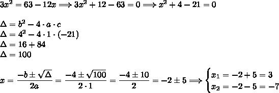 3x^2=63-12x\Longrightarrow 3x^2+12-63=0\Longrightarrow x^2+4-21=0\\\\\Delta=b^2-4\cdot a\cdot c\\\Delta=4^2-4\cdot1\cdot(-21)\\\Delta=16+84\\\Delta=100\\\\x=\dfrac{-b\pm\sqrt{\Delta}}{2a}=\dfrac{-4\pm\sqrt{100}}{2\cdot1}=\dfrac{-4\pm10}{2}=-2\pm5\Longrightarrow\begin{cases}x_1=-2+5=3\\ x_2=-2-5=-7\end{cases}