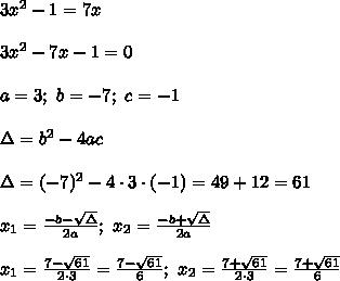 3x^2-1=7x\\\\3x^2-7x-1=0\\\\a=3;\ b=-7;\ c=-1\\\\\Delta=b^2-4ac\\\\\Delta=(-7)^2-4\cdot3\cdot(-1)=49+12=61\\\\x_1=\frac{-b-\sqrt\Delta}{2a};\ x_2=\frac{-b+\sqrt\Delta}{2a}\\\\x_1=\frac{7-\sqrt{61}}{2\cdot3}=\frac{7-\sqrt{61}}{6};\ x_2=\frac{7+\sqrt{61}}{2\cdot3}=\frac{7+\sqrt{61}}{6}