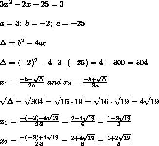 3x^2-2x-25=0\\\\a=3;\ b=-2;\ c=-25\\\\\Delta=b^2-4ac\\\\\Delta=(-2)^2-4\cdot3\cdot(-25)=4+300=304\\\\x_1=\frac{-b-\sqrt\Delta}{2a}\ and\ x_2=\frac{-b+\sqrt\Delta}{2a}\\\\\sqrt\Delta=\sqrt{304}=\sqrt{16\cdot19}=\sqrt{16}\cdot\sqrt{19}=4\sqrt{19}\\\\x_1=\frac{-(-2)-4\sqrt{19}}{2\cdot3}=\frac{2-4\sqrt{19}}{6}=\frac{1-2\sqrt{19}}{3}\\\\x_2=\frac{-(-2)+4\sqrt{19}}{2\cdot3}=\frac{2+4\sqrt{19}}{6}=\frac{1+2\sqrt{19}}{3}