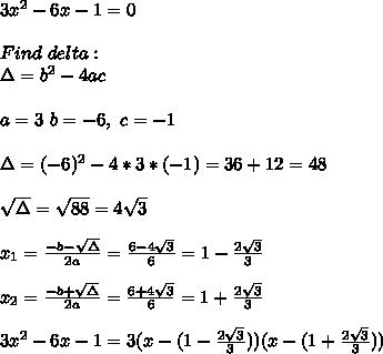 3x^2-6x-1=0\\\\Find\ delta:\\\Delta=b^2-4ac\\\\a=3\ b=-6,\ c=-1 \\\\\Delta=(-6)^2-4*3*(-1)=36+12=48\\\\\sqrt{\Delta}=\sqrt{88}=4\sqrt3\\\\x_1=\frac{-b-\sqrt{\Delta}}{2a}=\frac{6-4\sqrt{3}}{6}=1-\frac{2\sqrt{3}}{3}\\\\x_2=\frac{-b+\sqrt{\Delta}}{2a}=\frac{6+4\sqrt{3}}{6}=1+\frac{2\sqrt{3}}{3}\\\\3x^2-6x-1=3(x-(1-\frac{2\sqrt{3}}{3}))(x-(1+\frac{2\sqrt{3}}{3}))