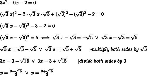 3x^2-6x-2=0\\\\(\sqrt3\ x)^2-2\cdot\sqrt3\ x\cdot\sqrt3+(\sqrt3)^2-(\sqrt3)^2-2=0\\\\(\sqrt3\ x-\sqrt3)^2-3-2=0\\\\(\sqrt3\ x-\sqrt3)^2=5\iff\sqrt3\ x-\sqrt3=-\sqrt5\ \vee\ \sqrt3\ x-\sqrt3=\sqrt5\\\\\sqrt3\ x=\sqrt3-\sqrt5\ \vee\ \sqrt3\ x=\sqrt3+\sqrt5\ \ \ \ \ |multiply\ both\ sides\ by\ \sqrt3\\\\3x=3-\sqrt{15}\ \vee\ 3x=3+\sqrt{15}\ \ \ \ \ \ \ |divide\ both\ sides\ by\ 3\\\\x=\frac{3-\sqrt{15}}{3}\ \vee\ x=\frac{3+\sqrt{15}}{3}
