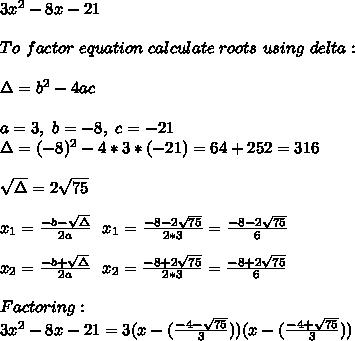 3x^2-8x-21\\\\To\ factor\ equation\ calculate\ roots\ using\ delta:\\\\\Delta=b^2-4ac\\\\a=3,\ b=-8,\ c=-21 \\ \Delta=(-8)^2-4*3*(-21)=64+252=316\\\\ \sqrt{\Delta}=2\sqrt{75}\\\\x_1=\frac{-b-\sqrt{\Delta}}{2a}\ \ x_1=\frac{-8-2\sqrt{75}}{2*3}=\frac{-8-2\sqrt{75}}{6}\\\\ x_2=\frac{-b+\sqrt{\Delta}}{2a}\ \ x_2=\frac{-8+2\sqrt{75}}{2*3}=\frac{-8+2\sqrt{75}}{6}\\\\Factoring:\\3x^2-8x-21=3(x-(\frac{-4-\sqrt{75}}{3}))(x-(\frac{-4+\sqrt{75}}{3}))