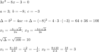 3x^2-8x-3=0\\\\a=3;\ b=-8;\ c=-3\\\\\Delta=b^2-4ac\to\Delta=(-8)^2-4\cdot3\cdot(-3)=64+36=100\\\\x_1=\frac{-b-\sqrt\Delta}{2a};\ x_2=\frac{-b+\sqrt\Delta}{2a}\\\\\sqrt\Delta=\sqrt{100}=10\\\\x_1=\frac{8-10}{2\cdot3}=\frac{-2}{6}=-\frac{1}{3};\ x_2=\frac{8+10}{2\cdot3}=\frac{18}{6}=3