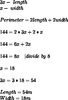 3x-\ length\\x-\ width\\\\Perimeter=2length+2width\\\\144=2*3x+2*x\\\\144=6x+2x\\\\144=8x\ \ \ | divide\ by\ 8\\\\x=18\\\\3x=3*18=54\\\\Length=54m\\Width=18m
