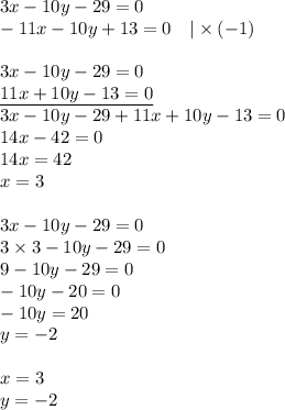 3x-10y-29=0 \-11x-10y+13=0 \ \ \ |\times (-1) \ \3x-10y-29=0 \\underline{11x+10y-13=0} \3x-10y-29+11x+10y-13=0 \14x-42=0 \14x=42 \x=3 \ \3x-10y-29=0 \3 \times 3 -10y-29=0 \9-10y-29=0 \-10y-20=0 \-10y=20 \y=-2 \ \ x=3 \ y=-2