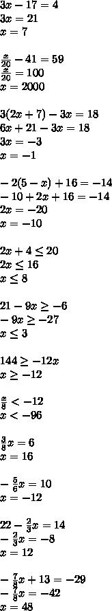 3x-17=4\\3x=21\\x=7\\\\\frac{x}{20}-41=59\\\frac{x}{20}=100\\x=2000\\\\3(2x+7)-3x=18\\6x+21-3x=18\\3x=-3\\x=-1\\\\-2(5-x)+16=-14\\-10+2x+16=-14\\2x=-20\\x=-10\\\\2x+4\leq20\\2x\leq16\\x\leq8\\\\21-9x\geq-6\\-9x\geq-27\\x\leq3\\\\144\geq-12x\\x\geq-12\\\\\frac{x}{8}<-12\\x<-96\\\\\frac{3}{8}x=6\\x=16\\\\-\frac{5}{6}x=10\\x=-12\\\\22-\frac{2}{3}x=14\\-\frac{2}{3}x=-8\\x=12\\\\-\frac{7}{8}x+13=-29\\-\frac{7}{8}x=-42\\x=48
