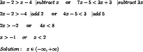 3x-2>x-4\ \ | subtract\ x\ \ \ \ \textbf{or}\ \ \ \ 7x-5<3x+3\ \ \ | subtract\ 3x\\\\2x-2>-4\ \ | add\ 2\ \ \ \ \ \textbf{or}\ \ \ \ 4x-5<3\ \ \ | add\ 5\\\\2x>-2\ \ \ \ \  \textbf{or}\ \ \ \ \ 4x<8\\\\x>-1\ \ \ \ or\ \ \ \ x<2\\\\Solution:\ \  x\in (-\infty, +\infty)