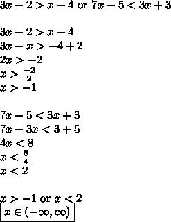 3x-2>x-4 \hbox{ or } 7x-5<3x+3 \\ \\3x-2>x-4 \\3x-x>-4+2 \\2x>-2 \\x>\frac{-2}{2} \\x>-1 \\ \\7x-5<3x+3 \\7x-3x<3+5 \\4x<8 \\x<\frac{8}{4} \\x<2 \\ \\x>-1 \hbox{ or } x<2 \\\boxed{x \in (-\infty,\infty)}