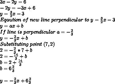 3x-2y=6\\-2y=-3x+6\\y=\frac{3}{2}x-3\\Eqaution\ of\ new\ line\ perpendicular\ to \ y=\frac{3}{2}x-3\\y=ax+b\\If\ line\ is\ perpendicular\ a=-\frac{2}{3}\\y=-\frac{2}{3}x+b\\Substituting\ point\ (7,2)\\2=-\frac{2}{3}*7+b\\2=-\frac{14}{3}+b\\b=2+\frac{14}{3}\\b=6 \frac{2}{3}\\\\y=-\frac{2}{3}x+6 \frac{2}{3}