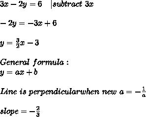 3x-2y=6\ \ \ | subtract\ 3x\\-2y=-3x+6\\y=\frac{3}{2}x-3\\General\ formula:\y=ax+b\\Line\ is\ perpendicular when\ new\ a=-\frac{1}{a}\\slope=-\frac{2}{3}