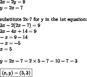 3x-2y=9 \\y=2x-7 \\ \\\hbox{substitute 2x-7 for y in the 1st equation:} \\3x-2(2x-7)=9 \\3x-4x+14=9 \\-x=9-14 \\-x=-5 \\x=5 \\ \\y=2x-7=2 \times 5-7=10-7=3 \\ \\\boxed{(x,y)=(5,3)}
